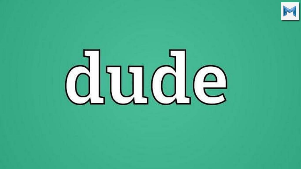Dude là gì? Dude có ý nghĩa gì và Dude được sử dụng như thế nào ?